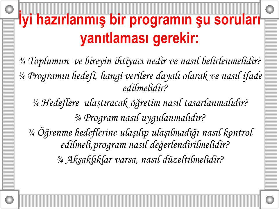 İyi hazırlanmış bir programın şu soruları yanıtlaması gerekir: ¾ Toplumun ve bireyin ihtiyacı nedir ve nasıl belirlenmelidir? ¾ Programın hedefi, hang