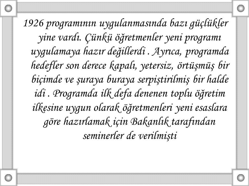 1926 programının uygulanmasında bazı güçlükler yine vardı. Çünkü öğretmenler yeni programı uygulamaya hazır değillerdi. Ayrıca, programda hedefler son