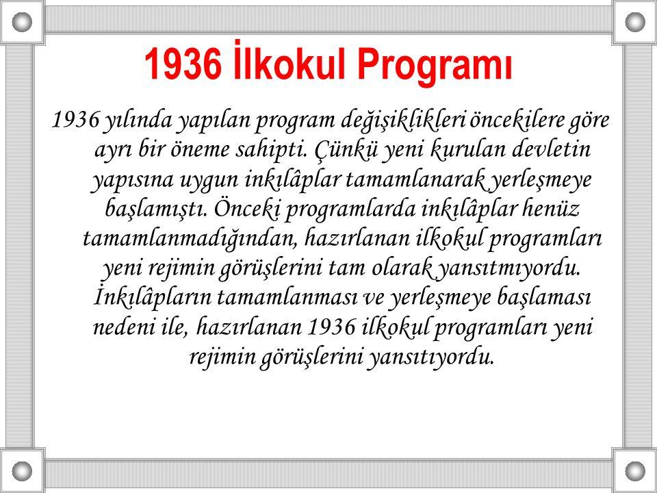 1936 İlkokul Programı 1936 yılında yapılan program değişiklikleri öncekilere göre ayrı bir öneme sahipti. Çünkü yeni kurulan devletin yapısına uygun i