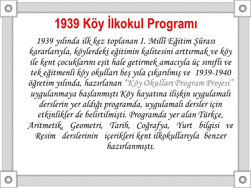 1939 Köy İlkokul Programı 1939 yılında ilk kez toplanan I. Millî Eğitim Şûrası kararlarıyla, köylerdeki eğitimin kalitesini arttırmak ve köy ile kent
