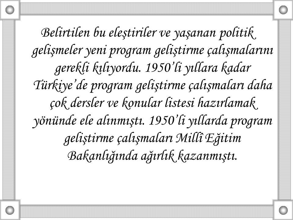 Belirtilen bu eleştiriler ve yaşanan politik gelişmeler yeni program geliştirme çalışmalarını gerekli kılıyordu. 1950'li yıllara kadar Türkiye'de prog