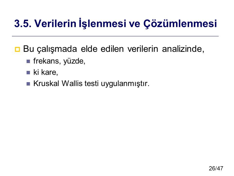 26/47 3.5. Verilerin İşlenmesi ve Çözümlenmesi  Bu çalışmada elde edilen verilerin analizinde, frekans, yüzde, ki kare, Kruskal Wallis testi uygulanm
