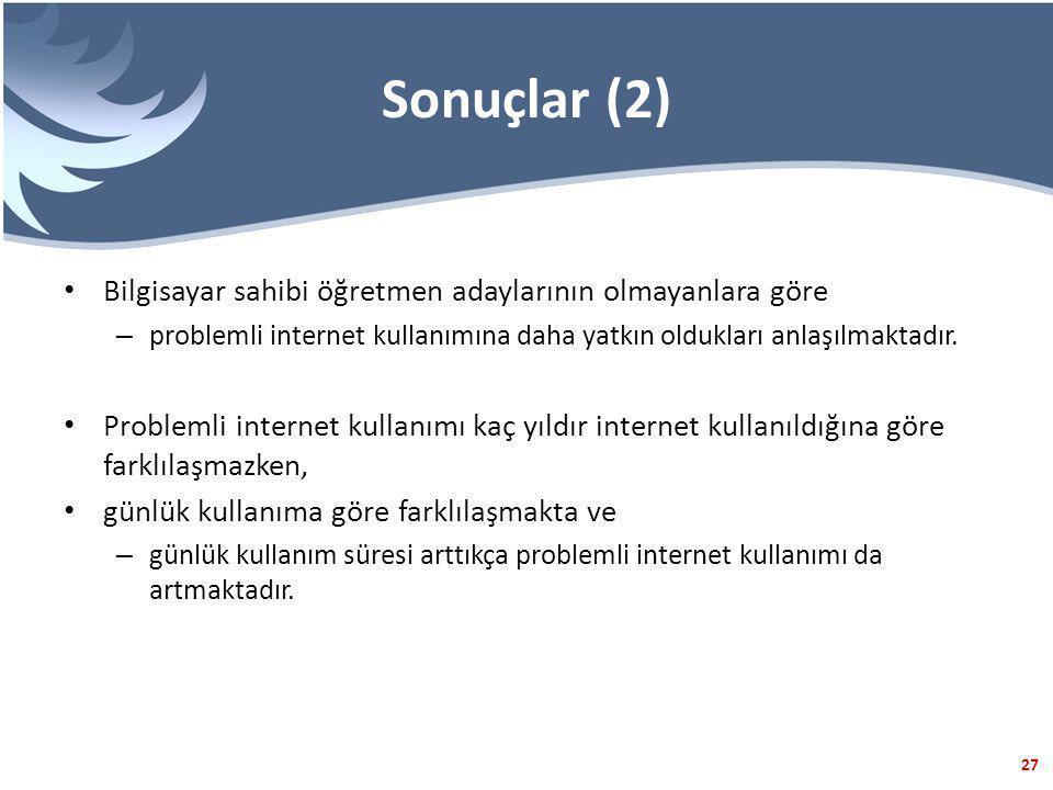 27 Sonuçlar (2) Bilgisayar sahibi öğretmen adaylarının olmayanlara göre – problemli internet kullanımına daha yatkın oldukları anlaşılmaktadır.