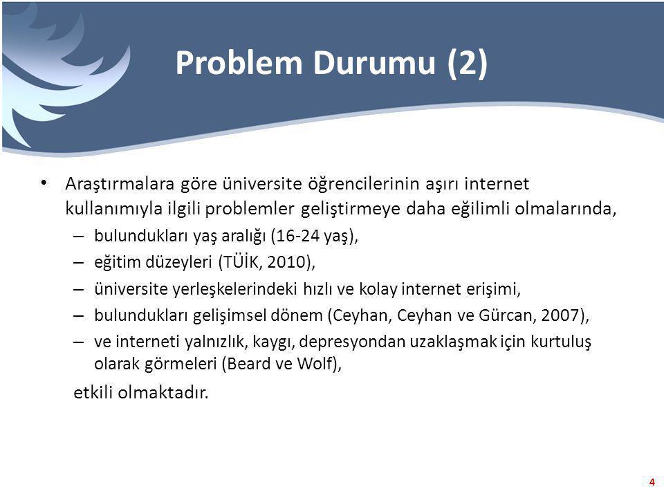 4 Problem Durumu (2) Araştırmalara göre üniversite öğrencilerinin aşırı internet kullanımıyla ilgili problemler geliştirmeye daha eğilimli olmalarında, – bulundukları yaş aralığı (16-24 yaş), – eğitim düzeyleri (TÜİK, 2010), – üniversite yerleşkelerindeki hızlı ve kolay internet erişimi, – bulundukları gelişimsel dönem (Ceyhan, Ceyhan ve Gürcan, 2007), – ve interneti yalnızlık, kaygı, depresyondan uzaklaşmak için kurtuluş olarak görmeleri (Beard ve Wolf), etkili olmaktadır.
