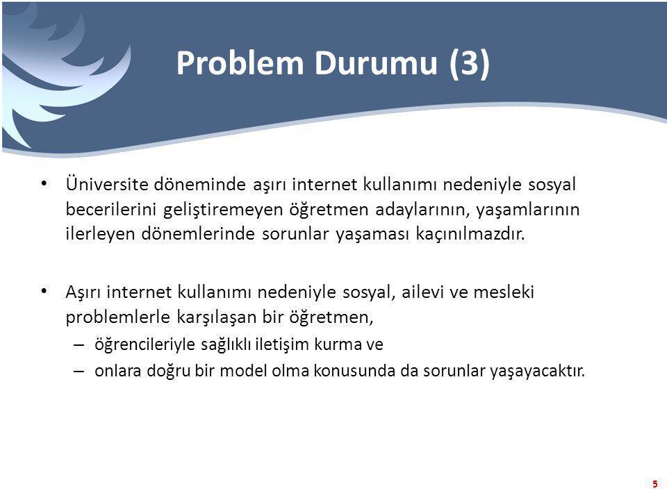 5 Problem Durumu (3) Üniversite döneminde aşırı internet kullanımı nedeniyle sosyal becerilerini geliştiremeyen öğretmen adaylarının, yaşamlarının ilerleyen dönemlerinde sorunlar yaşaması kaçınılmazdır.