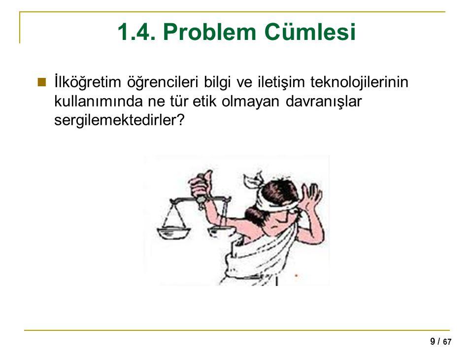 9 / 67 1.4. Problem Cümlesi İlköğretim öğrencileri bilgi ve iletişim teknolojilerinin kullanımında ne tür etik olmayan davranışlar sergilemektedirler?