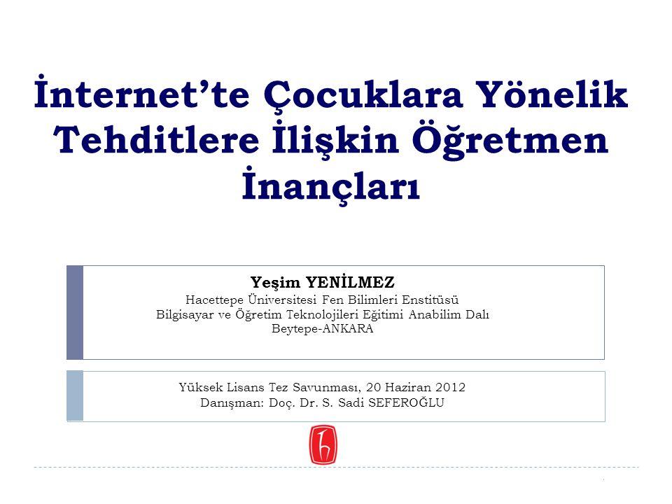 1/74 İnternet'te Çocuklara Yönelik Tehditlere İlişkin Öğretmen İnançları Yeşim YENİLMEZ Hacettepe Üniversitesi Fen Bilimleri Enstitüsü Bilgisayar ve Ö