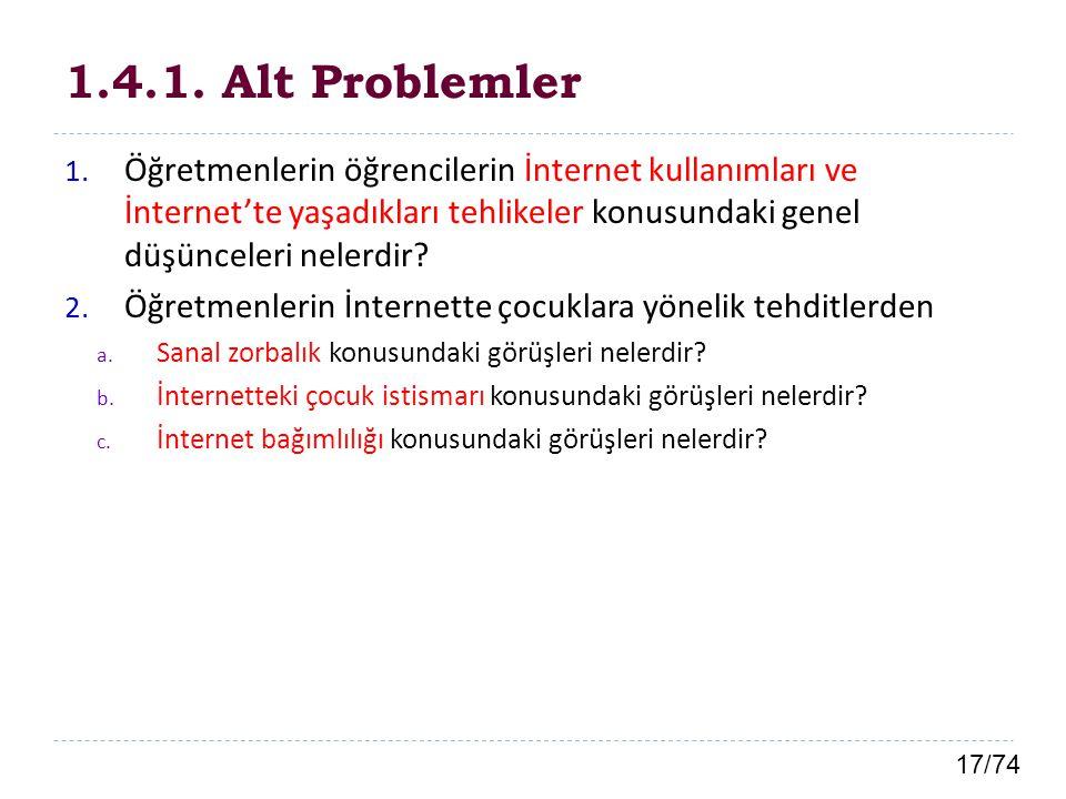 17/74 1.4.1. Alt Problemler 1. Öğretmenlerin öğrencilerin İnternet kullanımları ve İnternet'te yaşadıkları tehlikeler konusundaki genel düşünceleri ne