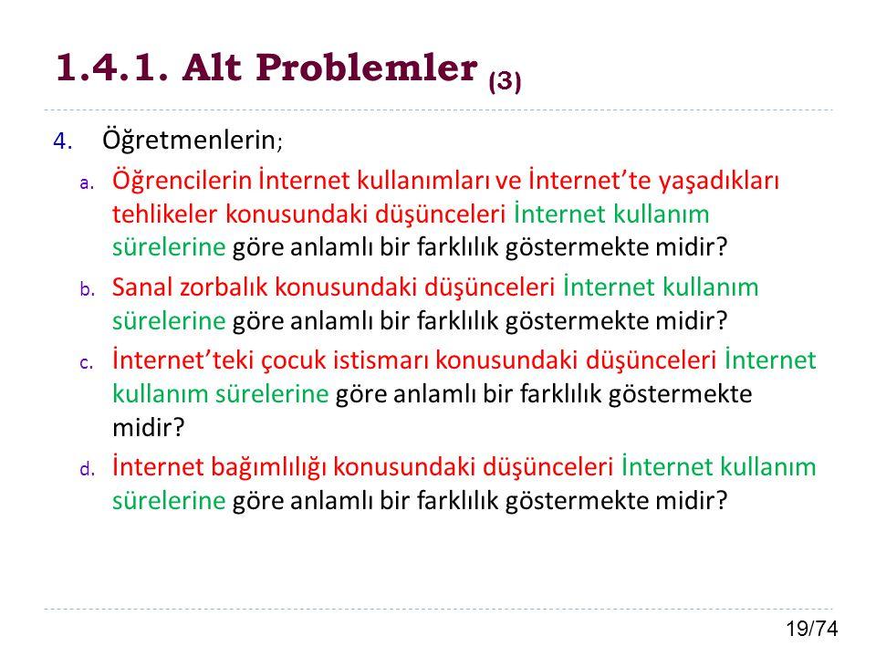 19/74 1.4.1. Alt Problemler (3) 4. Öğretmenlerin ; a. Öğrencilerin İnternet kullanımları ve İnternet'te yaşadıkları tehlikeler konusundaki düşünceleri