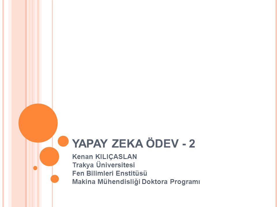YAPAY ZEKA ÖDEV - 2 Kenan KILIÇASLAN Trakya Üniversitesi Fen Bilimleri Enstitüsü Makina Mühendisliği Doktora Programı