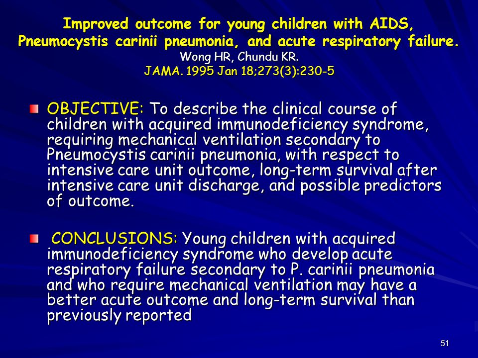 51 Improved outcome for young children with AIDS, Pneumocystis carinii pneumonia, and acute respiratory failure. Wong HR, Chundu KR. JAMA. 1995 Jan 18