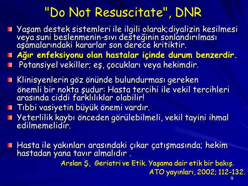 9 Do Not Resuscitate , DNR Yaşam destek sistemleri ile ilgili olarak;diyalizin kesilmesi veya suni beslenmenin-sıvı desteğinin sonlandırılması aşamalarındaki kararlar son derece kritiktir.