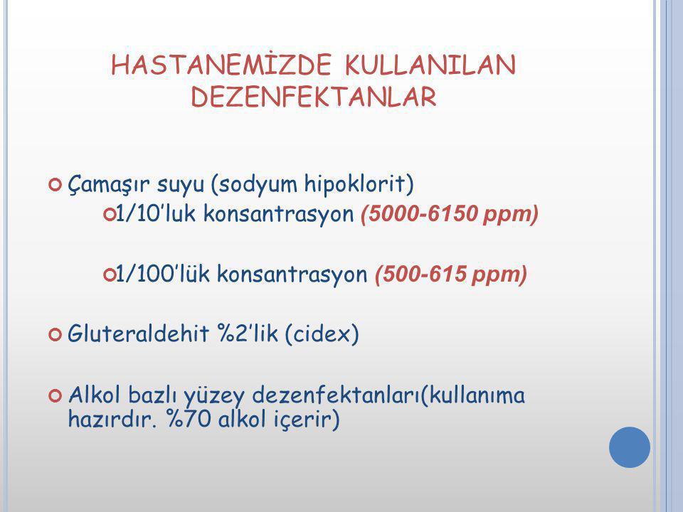 HASTANEMİZDE KULLANILAN DEZENFEKTANLAR Çamaşır suyu (sodyum hipoklorit) 1/10'luk konsantrasyon (5000-6150 ppm) 1/100'lük konsantrasyon (500-615 ppm) G