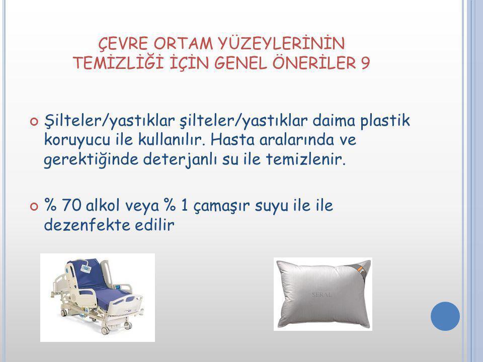 ÇEVRE ORTAM YÜZEYLERİNİN TEMİZLİĞİ İÇİN GENEL ÖNERİLER 9 Şilteler/yastıklar şilteler/yastıklar daima plastik koruyucu ile kullanılır. Hasta aralarında