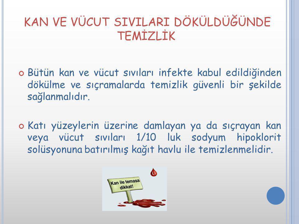 KAN VE VÜCUT SIVILARI DÖKÜLDÜĞÜNDE TEMİZLİK Bütün kan ve vücut sıvıları infekte kabul edildiğinden dökülme ve sıçramalarda temizlik güvenli bir şekild