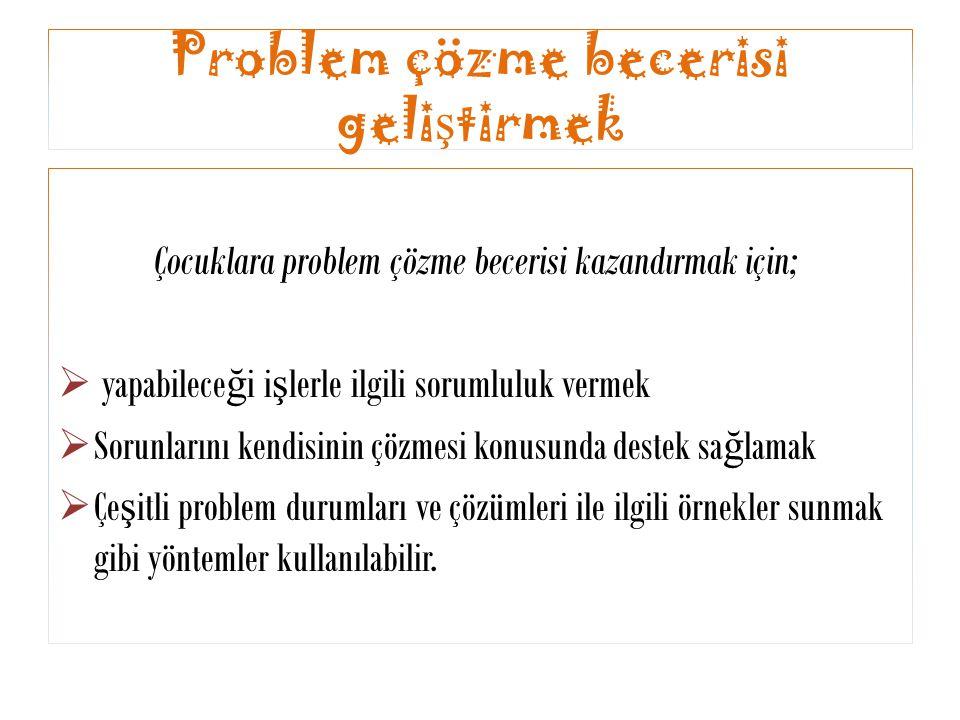 Problem çözme becerisi geli ş tirmek Çocuklara problem çözme becerisi kazandırmak için;  yapabilece ğ i i ş lerle ilgili sorumluluk vermek  Sorunlar