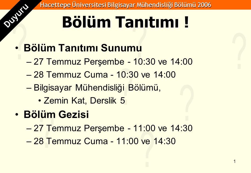 Hacettepe Üniversitesi Bilgisayar Mühendisliği Bölümü 2006 1 Bölüm Tanıtımı ! Bölüm Tanıtımı Sunumu –27 Temmuz Perşembe - 10:30 ve 14:00 –28 Temmuz Cu