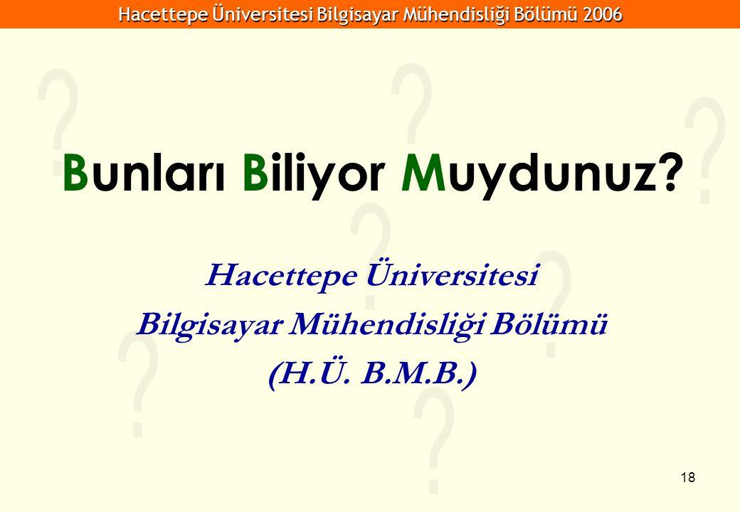 Hacettepe Üniversitesi Bilgisayar Mühendisliği Bölümü 2006 18 Bunları Biliyor Muydunuz? Hacettepe Üniversitesi Bilgisayar Mühendisliği Bölümü (H.Ü. B.