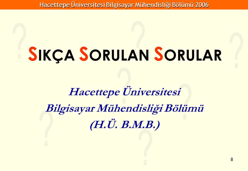 Hacettepe Üniversitesi Bilgisayar Mühendisliği Bölümü 2006 8 S IKÇA S ORULAN S ORULAR Hacettepe Üniversitesi Bilgisayar Mühendisliği Bölümü (H.Ü.
