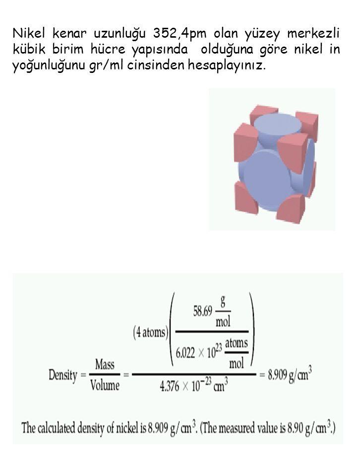 Nikel kenar uzunluğu 352,4pm olan yüzey merkezli kübik birim hücre yapısında olduğuna göre nikel in yoğunluğunu gr/ml cinsinden hesaplayınız.