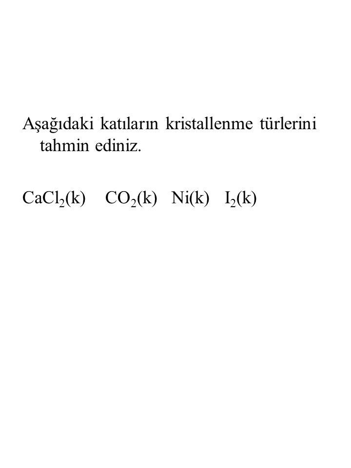 Aşağıdaki katıların kristallenme türlerini tahmin ediniz. CaCl 2 (k) CO 2 (k) Ni(k) I 2 (k)