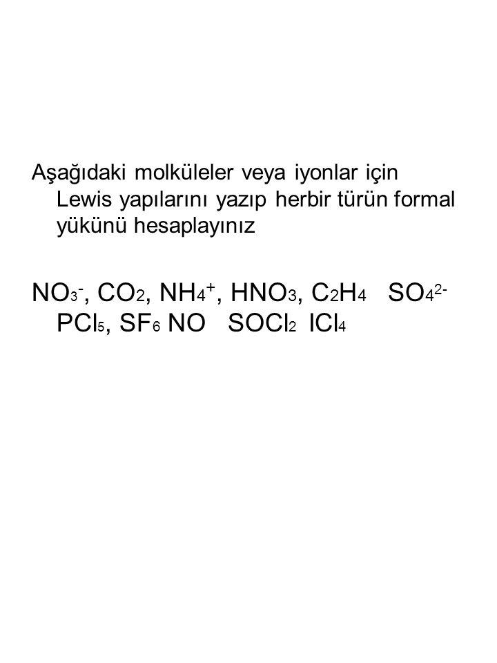 Aşağıdaki molküleler veya iyonlar için Lewis yapılarını yazıp herbir türün formal yükünü hesaplayınız NO 3 -, CO 2, NH 4 +, HNO 3, C 2 H 4 SO 4 2- PCl