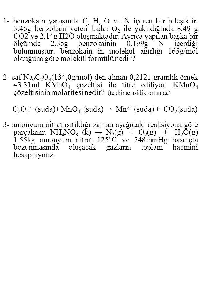 1- benzokain yapısında C, H, O ve N içeren bir bileşiktir. 3,45g benzokain yeteri kadar O 2 ile yakıldığında 8,49 g CO2 ve 2,14g H2O oluşmaktadır. Ayr