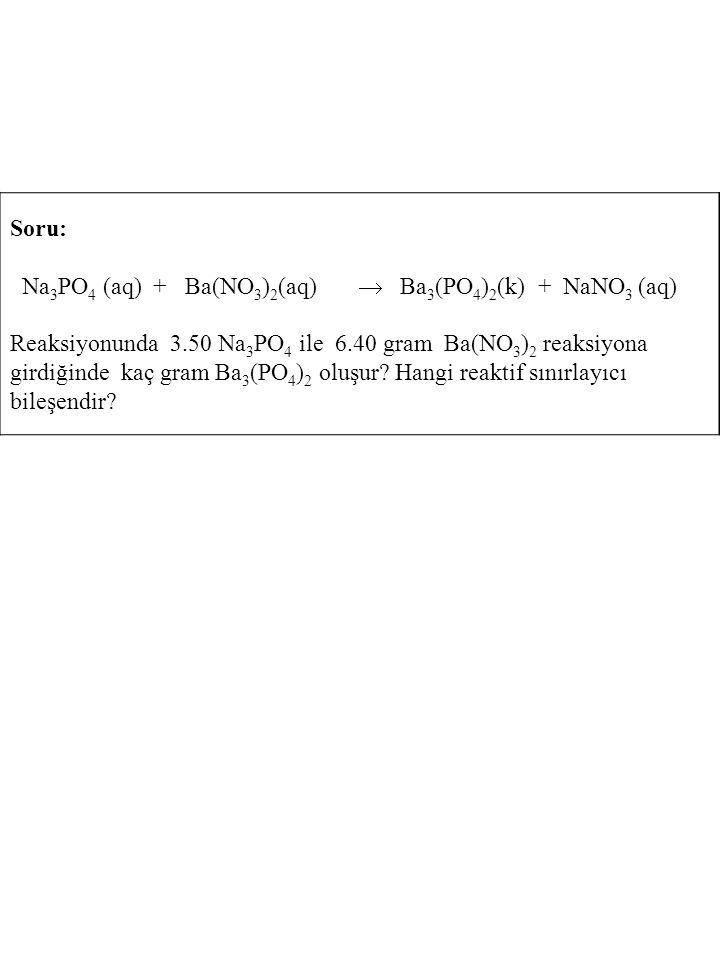 Soru: Na 3 PO 4 (aq) + Ba(NO 3 ) 2 (aq)  Ba 3 (PO 4 ) 2 (k) + NaNO 3 (aq) Reaksiyonunda 3.50 Na 3 PO 4 ile 6.40 gram Ba(NO 3 ) 2 reaksiyona girdiğind