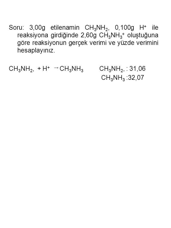 Soru: 3,00g etilenamin CH 3 NH 2, 0,100g H + ile reaksiyona girdiğinde 2,60g CH 3 NH 3 + oluştuğuna göre reaksiyonun gerçek verimi ve yüzde verimini h