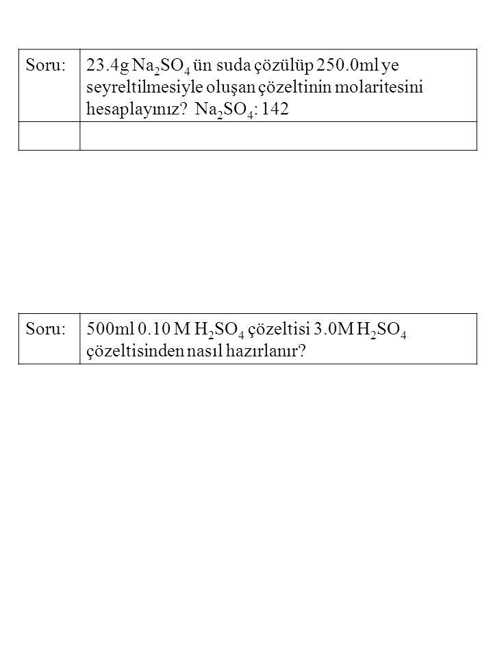 Soru:23.4g Na 2 SO 4 ün suda çözülüp 250.0ml ye seyreltilmesiyle oluşan çözeltinin molaritesini hesaplayınız? Na 2 SO 4 : 142 Soru:500ml 0.10 M H 2 SO