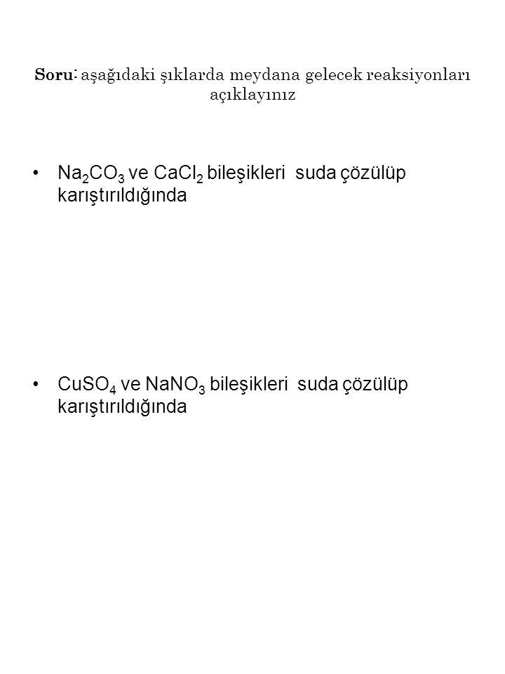 Soru: aşağıdaki şıklarda meydana gelecek reaksiyonları açıklayınız Na 2 CO 3 ve CaCl 2 bileşikleri suda çözülüp karıştırıldığında CuSO 4 ve NaNO 3 bil