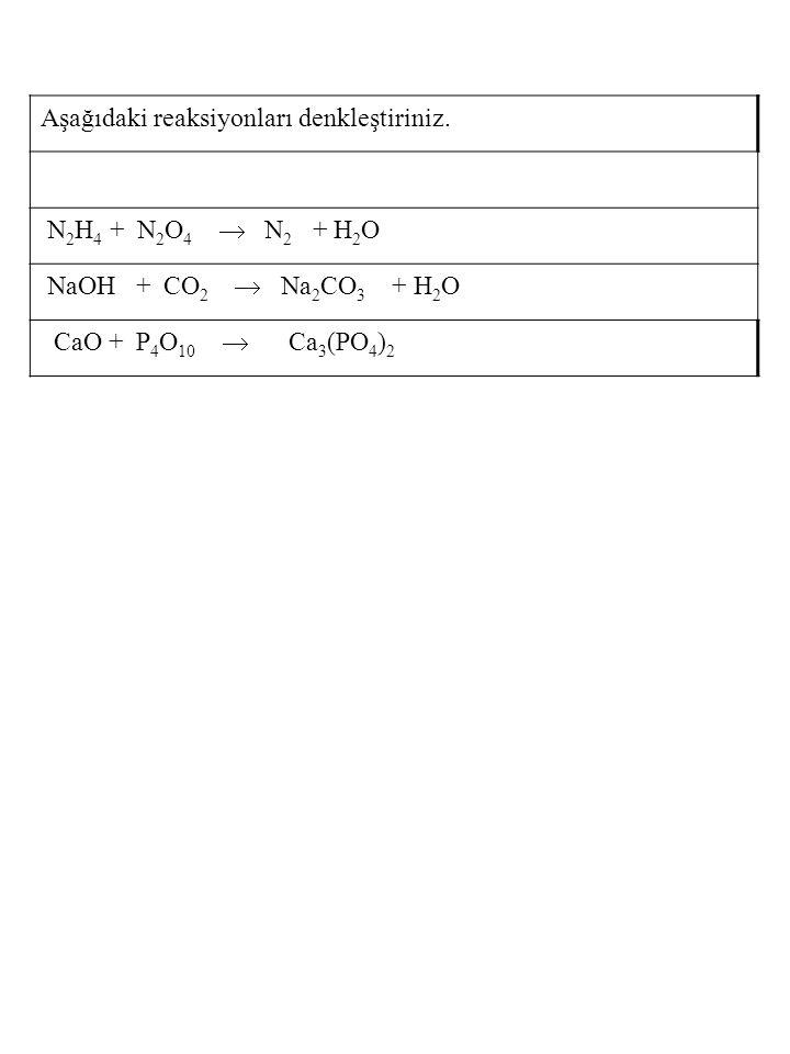 Aşağıdaki reaksiyonları denkleştiriniz. N 2 H 4 + N 2 O 4  N 2 + H 2 O NaOH + CO 2  Na 2 CO 3 + H 2 O CaO + P 4 O 10  Ca 3 (PO 4 ) 2