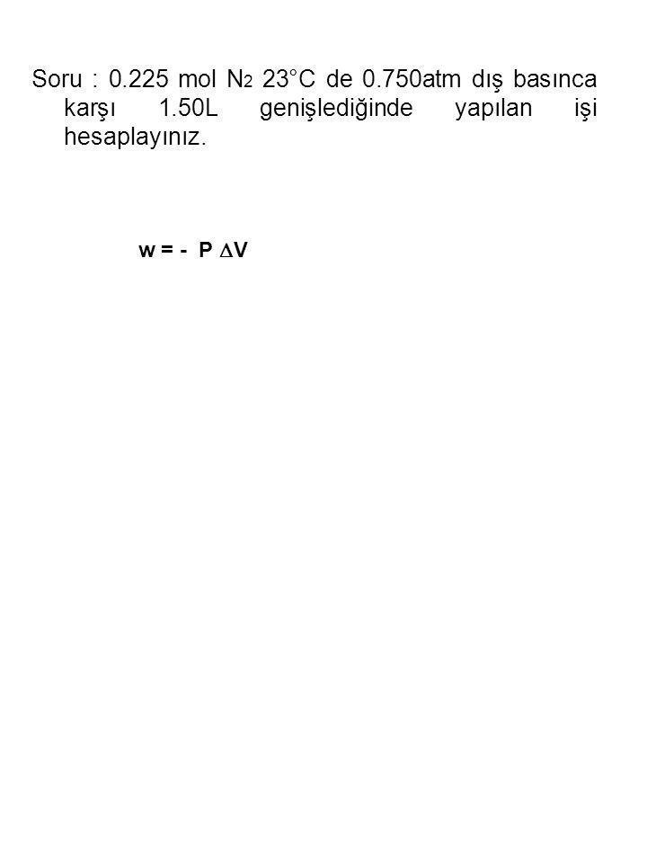 Soru : 0.225 mol N 2 23°C de 0.750atm dış basınca karşı 1.50L genişlediğinde yapılan işi hesaplayınız. w = - P  V