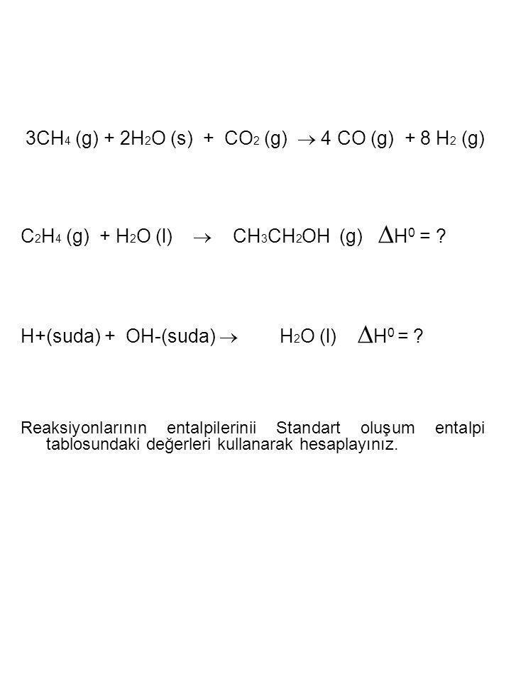 3CH 4 (g) + 2H 2 O (s) + CO 2 (g)  4 CO (g) + 8 H 2 (g) C 2 H 4 (g) + H 2 O (l)  CH 3 CH 2 OH (g) ∆ H 0 = ? H+(suda) + OH-(suda)  H 2 O (l) ∆ H 0 =