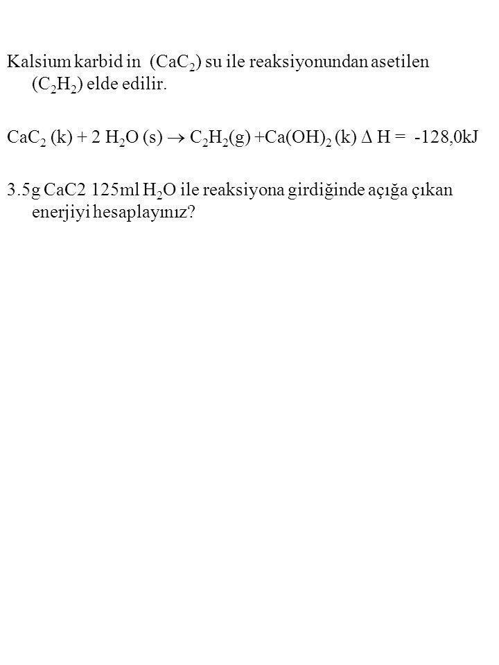 Kalsium karbid in (CaC 2 ) su ile reaksiyonundan asetilen (C 2 H 2 ) elde edilir. CaC 2 (k) + 2 H 2 O (s)  C 2 H 2 (g) +Ca(OH) 2 (k) ∆ H = -128,0kJ 3