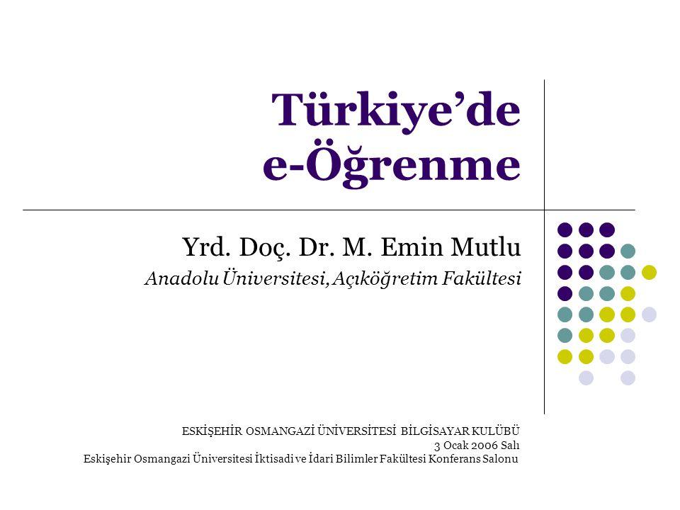 Türkiye'de e-Öğrenme Yrd. Doç. Dr. M. Emin Mutlu Anadolu Üniversitesi, Açıköğretim Fakültesi ESKİŞEHİR OSMANGAZİ ÜNİVERSİTESİ BİLGİSAYAR KULÜBÜ 3 Ocak