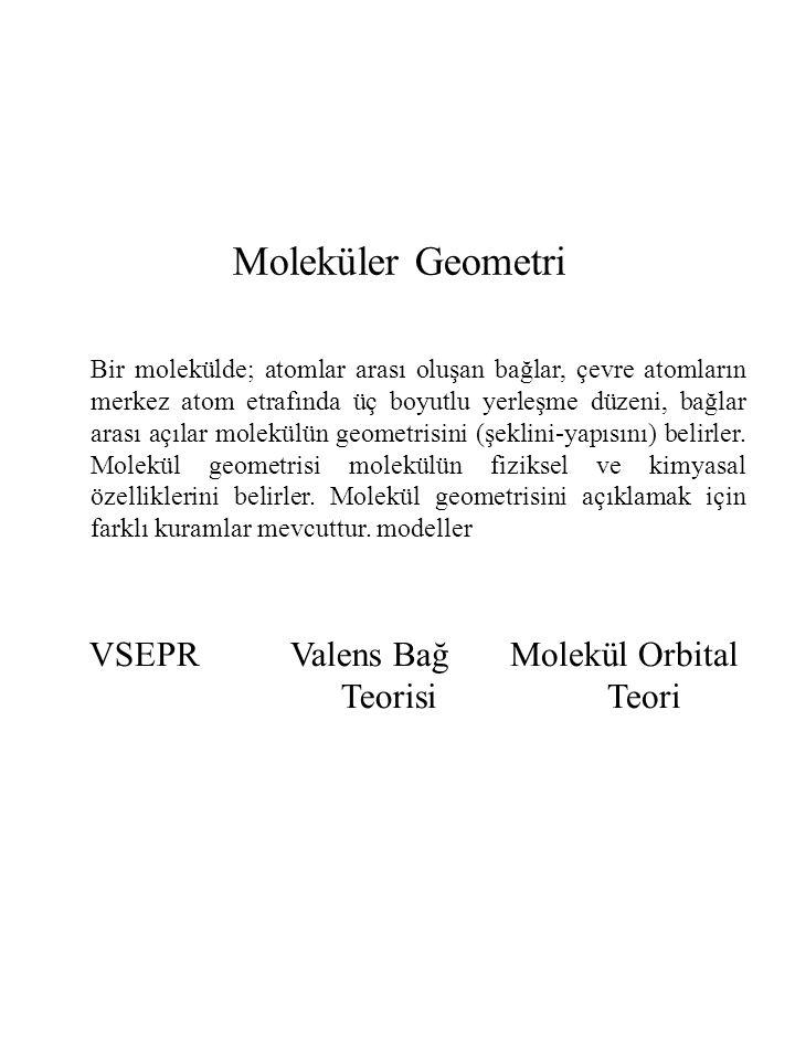 Değerlik Kabuğu Elektron Çiftleri İtmesi (VSEPR) (Valence Shell Electron Pair Repulsion Theory) Molekül şeklini (geometrisini), merkez atom üzerindeki (bağ yapmış ve bağa katılmayan) elektron grupları üzerinden tahmin yapılabilir.