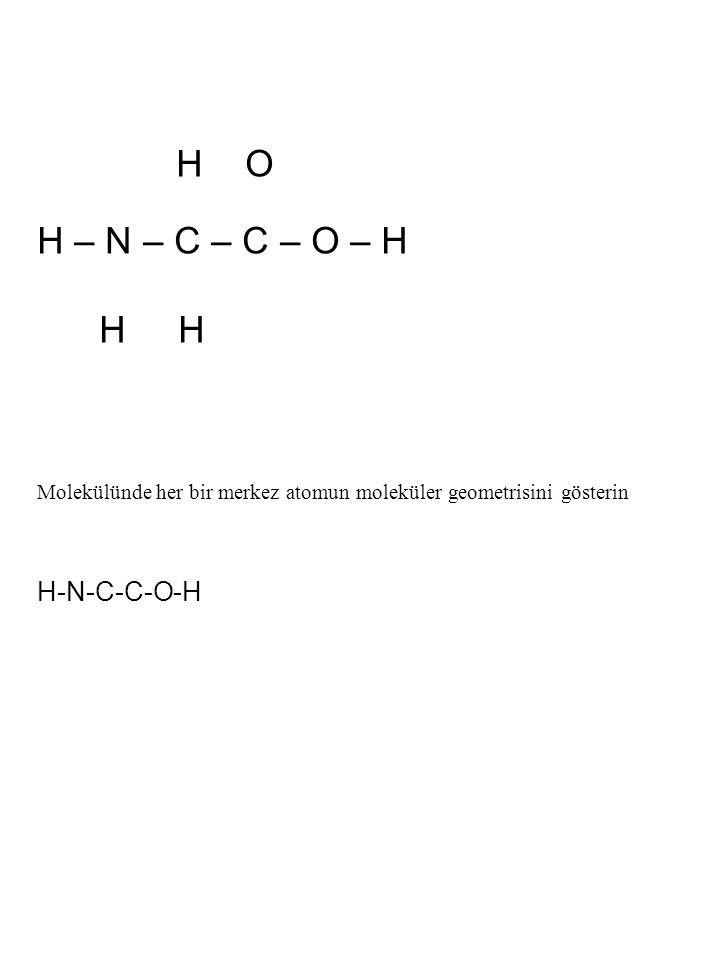 H O H – N – C – C – O – H H H Molekülünde her bir merkez atomun moleküler geometrisini gösterin H-N-C-C-O-H