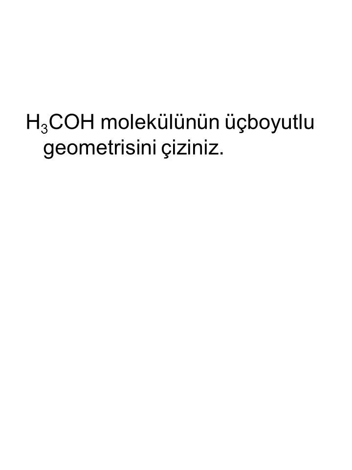 H 3 COH molekülünün üçboyutlu geometrisini çiziniz.