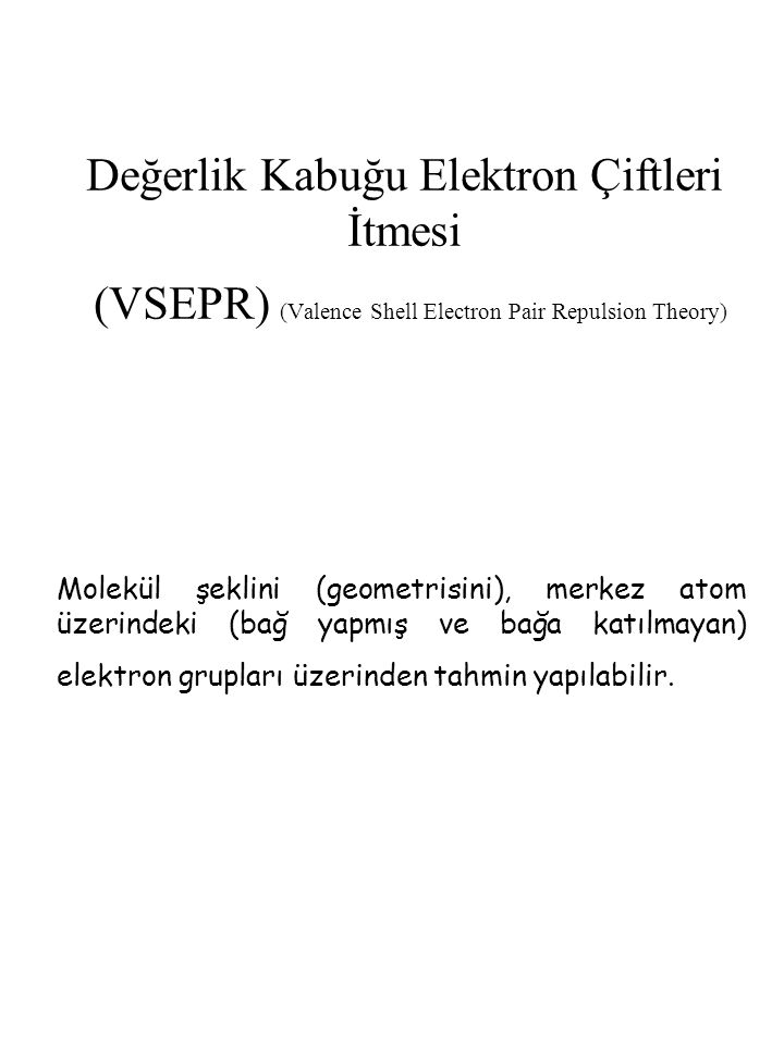 Değerlik Kabuğu Elektron Çiftleri İtmesi (VSEPR) (Valence Shell Electron Pair Repulsion Theory) Molekül şeklini (geometrisini), merkez atom üzerindeki