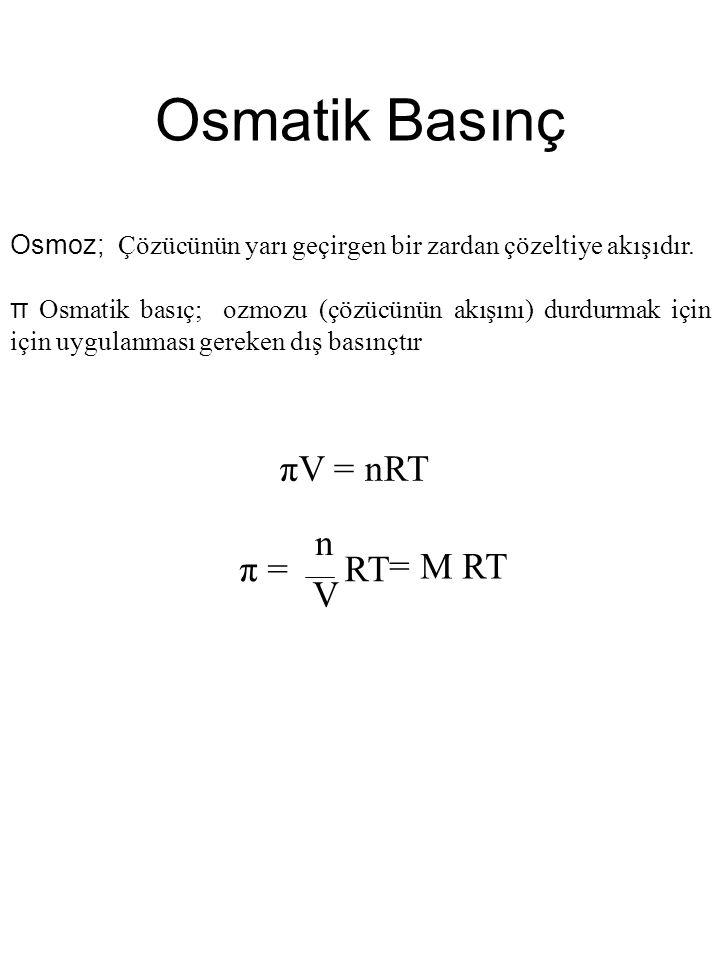 Osmatik Basınç πV = nRT π = RT n V = M RT Osmoz; Çözücünün yarı geçirgen bir zardan çözeltiye akışıdır.
