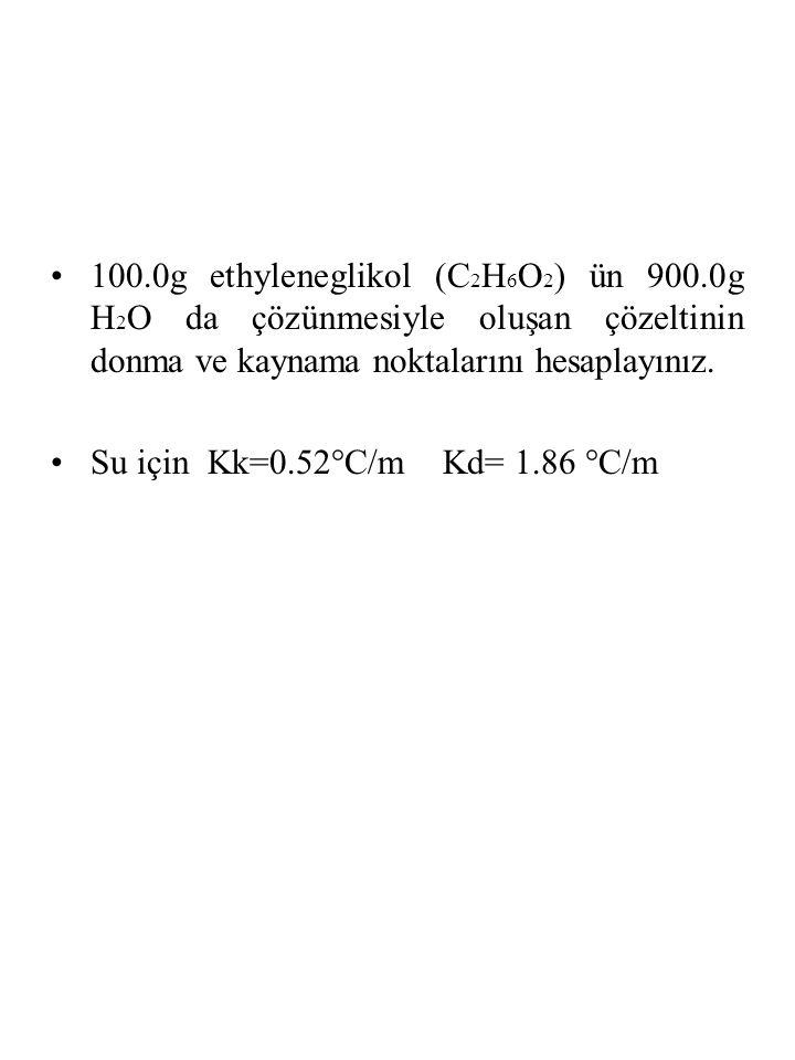 100.0g ethyleneglikol (C 2 H 6 O 2 ) ün 900.0g H 2 O da çözünmesiyle oluşan çözeltinin donma ve kaynama noktalarını hesaplayınız.