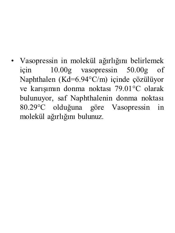 Vasopressin in molekül ağırlığını belirlemek için 10.00g vasopressin 50.00g of Naphthalen (Kd=6.94°C/m) içinde çözülüyor ve karışımın donma noktası 79.01°C olarak bulunuyor, saf Naphthalenin donma noktası 80.29°C olduğuna göre Vasopressin in molekül ağırlığını bulunuz.