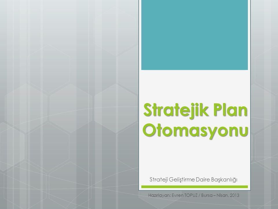 Stratejik Plan Otomasyonu Strateji Geliştirme Daire Başkanlığı Hazırlayan: Evren TOPUZ / Bursa – Nisan, 2013