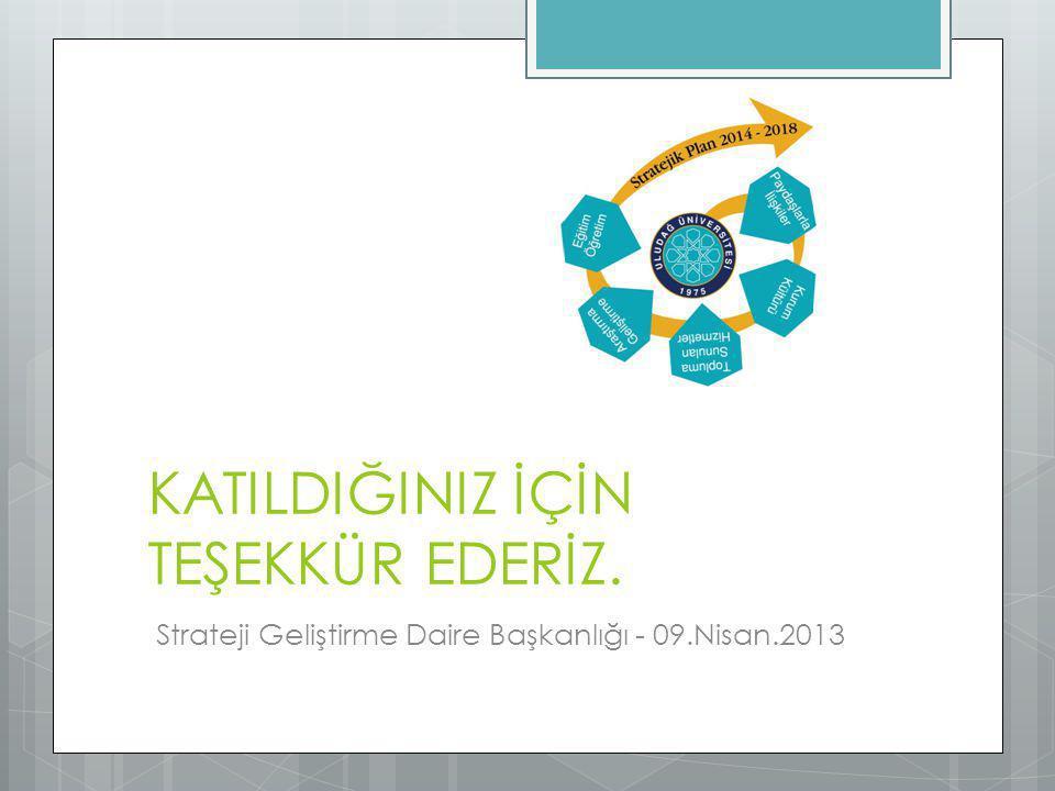 KATILDIĞINIZ İÇİN TEŞEKKÜR EDERİZ. Strateji Geliştirme Daire Başkanlığı - 09.Nisan.2013