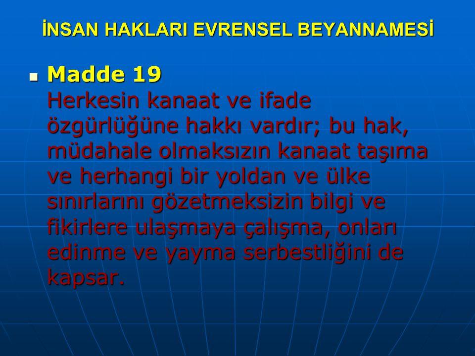 İNSAN HAKLARI EVRENSEL BEYANNAMESİ Madde 19 Herkesin kanaat ve ifade özgürlüğüne hakkı vardır; bu hak, müdahale olmaksızın kanaat taşıma ve herhangi b