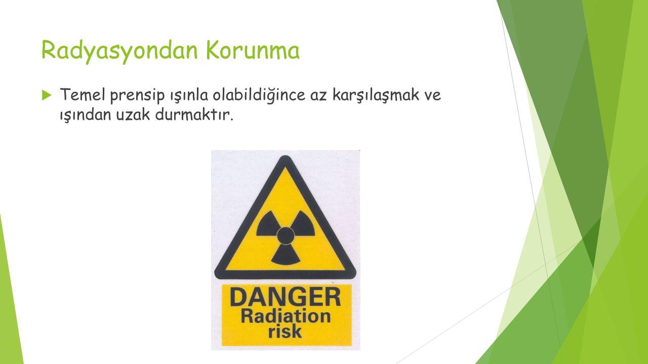 Radyasyondan Korunma  Temel prensip ışınla olabildiğince az karşılaşmak ve ışından uzak durmaktır.
