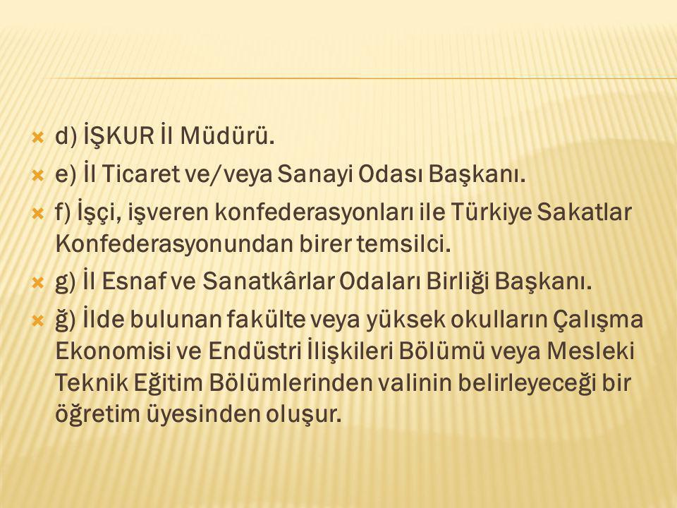  d) İŞKUR İl Müdürü.  e) İl Ticaret ve/veya Sanayi Odası Başkanı.  f) İşçi, işveren konfederasyonları ile Türkiye Sakatlar Konfederasyonundan birer