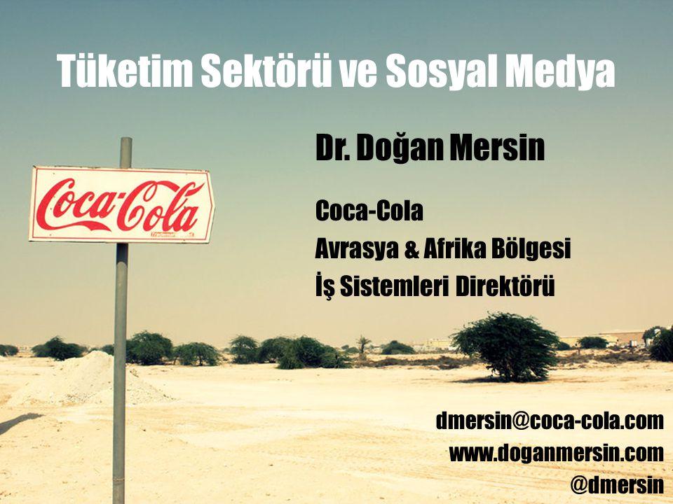 Tüketim Sektörü ve Sosyal Medya Dr. Doğan Mersin Coca-Cola Avrasya & Afrika Bölgesi İş Sistemleri Direktörü dmersin@coca-cola.com www.doganmersin.com