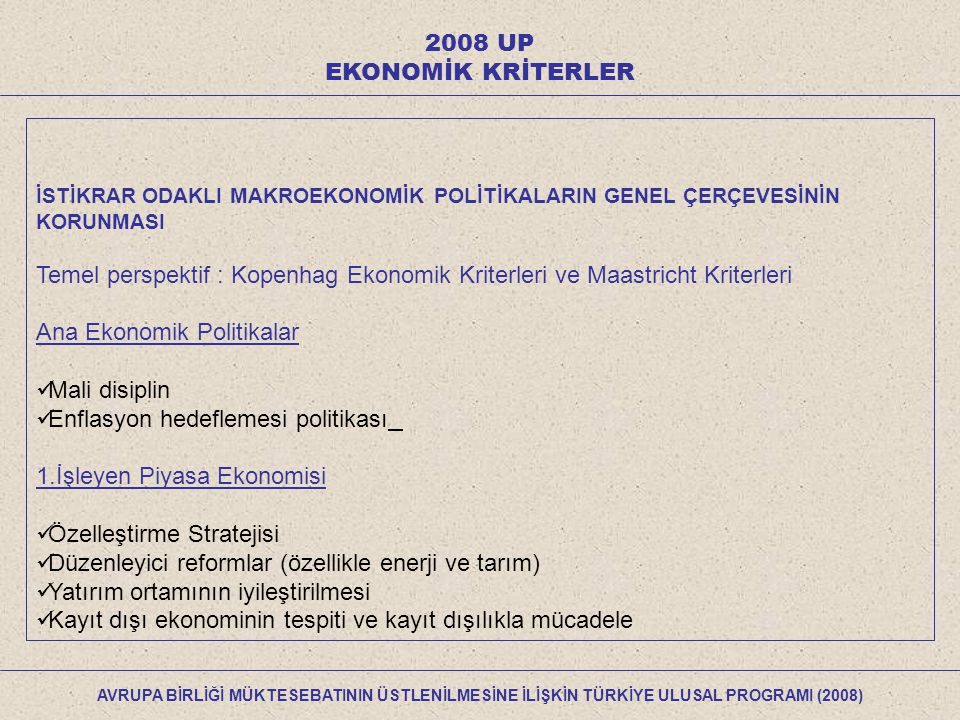2008 UP EKONOMİK KRİTERLER İSTİKRAR ODAKLI MAKROEKONOMİK POLİTİKALARIN GENEL ÇERÇEVESİNİN KORUNMASI Temel perspektif : Kopenhag Ekonomik Kriterleri ve Maastricht Kriterleri Ana Ekonomik Politikalar Mali disiplin Enflasyon hedeflemesi politikası 1.İşleyen Piyasa Ekonomisi Özelleştirme Stratejisi Düzenleyici reformlar (özellikle enerji ve tarım) Yatırım ortamının iyileştirilmesi Kayıt dışı ekonominin tespiti ve kayıt dışılıkla mücadele AVRUPA BİRLİĞİ MÜKTESEBATININ ÜSTLENİLMESİNE İLİŞKİN TÜRKİYE ULUSAL PROGRAMI (2008)